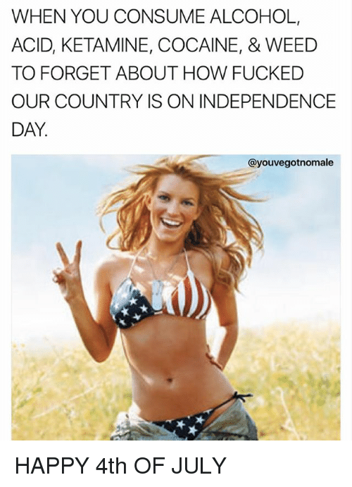 Independence Day, Memes, and Weed: WHEN YOU CONSUME ALCOHOL,  ACID, KETAMINE, COCAINE, & WEED  TO FORGET ABOUT HOW FUCKED  OUR COUNTRY IS ON INDEPENDENCE  DAY.  @youvegotnomale HAPPY 4th OF JULY