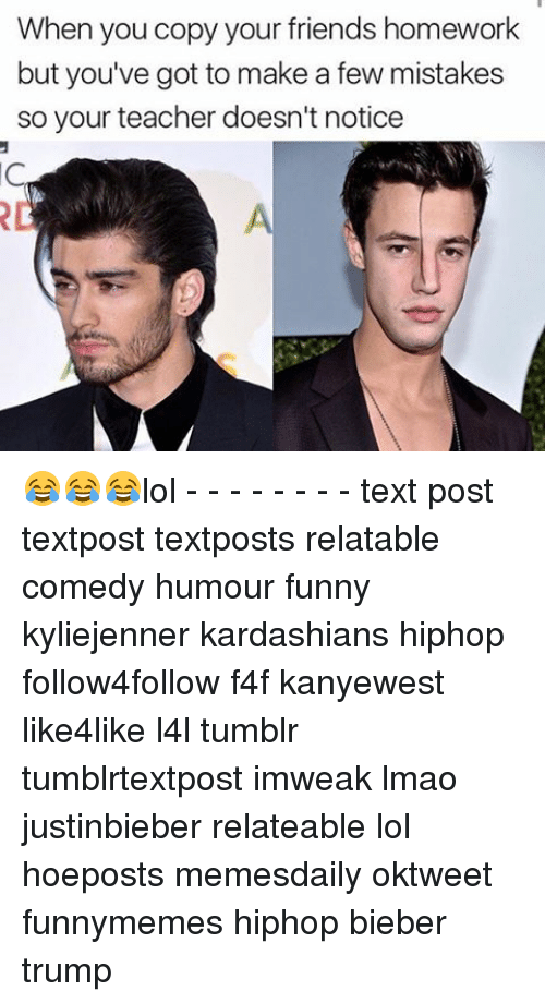 Lol Texts: When you copy your friends homework  but you've got to make a few mistakes  so your teacher doesn't notice 😂😂😂lol - - - - - - - - text post textpost textposts relatable comedy humour funny kyliejenner kardashians hiphop follow4follow f4f kanyewest like4like l4l tumblr tumblrtextpost imweak lmao justinbieber relateable lol hoeposts memesdaily oktweet funnymemes hiphop bieber trump