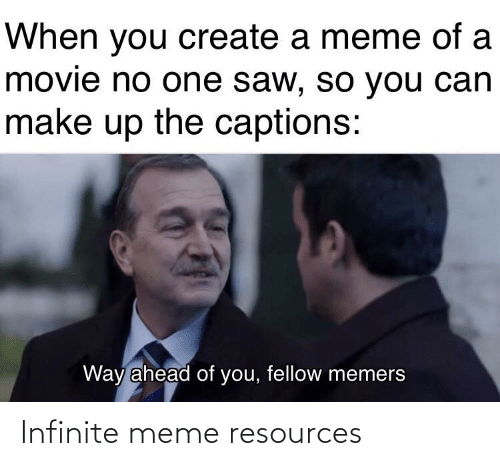 Create A Meme: When you create a meme of a  movie no one saw, so you can  make up the captions:  Way ahead of you, fellow memers Infinite meme resources
