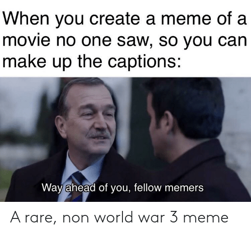 Create A Meme: When you create a meme of a  movie no one saw, so you can  make up the captions:  Way ahead of you, fellow memers A rare, non world war 3 meme
