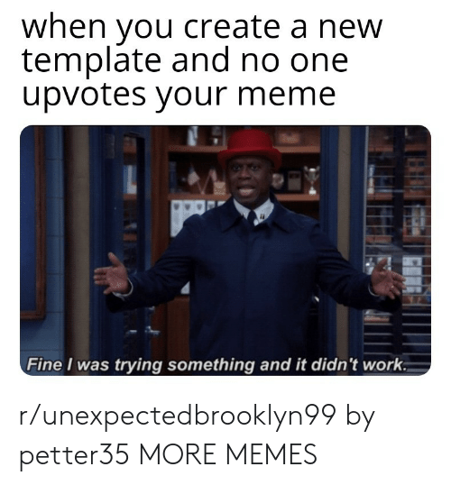Dank, Meme, and Memes: when you create a new  template and no one  upvotes your meme  Fine I was trying something and it didn't work r/unexpectedbrooklyn99 by petter35 MORE MEMES