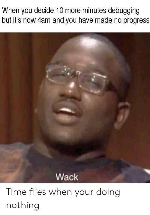 Wack: When you decide 10 more minutes debugging  but it's now 4am and you have made no progress  Wack Time flies when your doing nothing