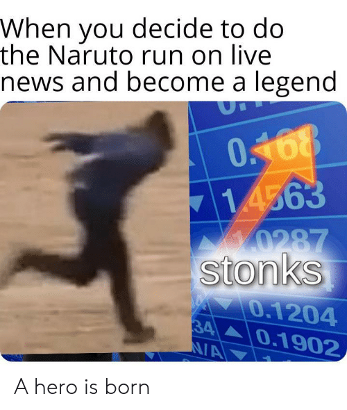 Naruto: When you decide to do  the Naruto run on live  news and become a legend  0168  714563  0287  stonks  0.1204  34  N/A  0.1902 A hero is born