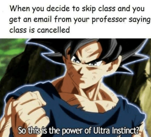 the power: When you decide to skip class and you  get an email from your professor saying  class is cancelled  So this is the power of Ultra Instinct?