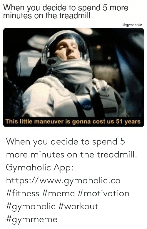 meme: When you decide to spend 5 more minutes on the treadmill.  Gymaholic App: https://www.gymaholic.co  #fitness #meme #motivation #gymaholic #workout #gymmeme