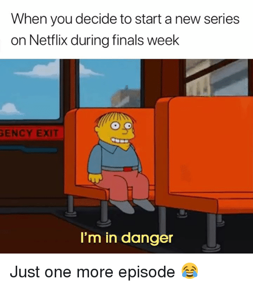 Finals, Netflix, and One: When you decide to start a new series  on Netflix during finals week  ENCY EXIT  I'm in danger Just one more episode 😂