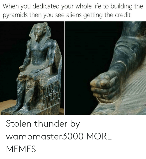 Dank, Life, and Memes: When you dedicated your whole life to building the  pyramids then you see aliens getting the credit Stolen thunder by wampmaster3000 MORE MEMES