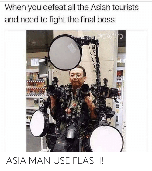 flash: When you defeat all the Asian tourists  and need to fight the final boss  drgrayfang ASIA MAN USE FLASH!