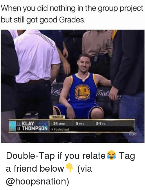 Abc, Memes, and Good: When you did nothing in the group project  but still got good Grades.  nal  TONIGHTL  24 MINS  11 KLAY  G THOMPSON Fouled out  5 PTS  2-7 Fc  abc Double-Tap if you relate😂 Tag a friend below👇 (via @hoopsnation)