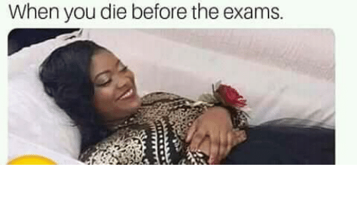 exams: When you die before the exams.