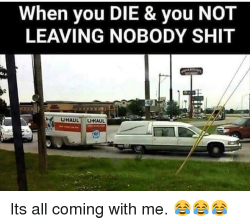 Shit, All, and You: When you DIE & you NOT  LEAVING NOBODY SHIT Its all coming with me. 😂😂😂