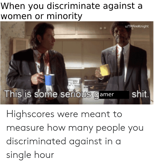 Shit, Women, and Dank Memes: When you discriminate against a  women or minority  u/TRFireKnight  Th  s is some seriOUS Qame shit  0 Highscores were meant to measure how many people you discriminated against in a single hour