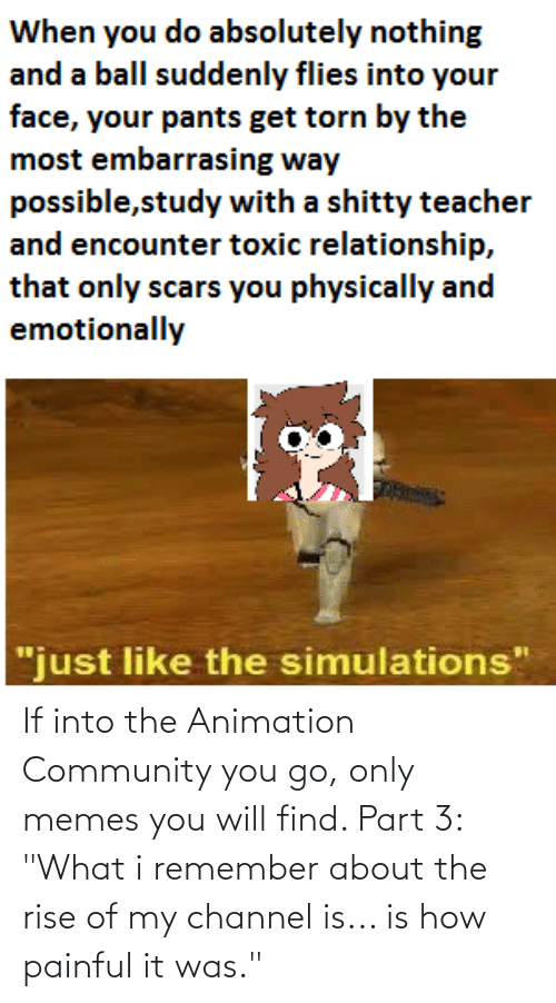 """Toxic Relationship: When you do absolutely nothing  and a ball suddenly flies into your  face, your pants get torn by the  most embarrasing way  possible,study with a shitty teacher  and encounter toxic relationship,  that only scars you physically and  emotionally  """"just like the simulations"""" If into the Animation Community you go, only memes you will find. Part 3: """"What i remember about the rise of my channel is... is how painful it was."""""""