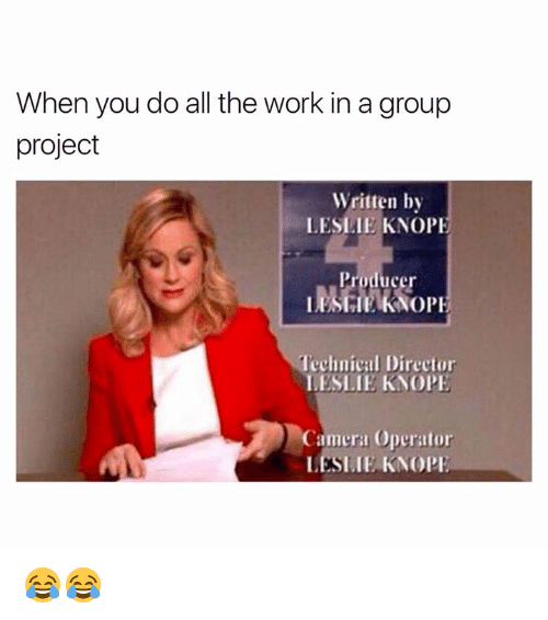 Leslie Knope, Work, and Camera: When you do all the work ina group  project  Written by  LESLIE KNOPE  OPE  Technical Director  LESLIE KNO PE  Camera Operator  LESLIE KNOPE 😂😂