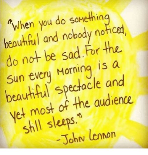 spectacles: When you do somethin  and nobody nofoed.  do not be sad For the  Sun every Morning is a  spectacle and  et most of the audience.  shll sleeps  John lennon