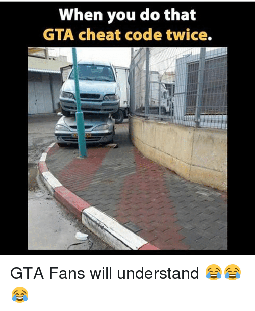 gta cheats: When you do that  GTA cheat code twice. GTA Fans will understand 😂😂😂