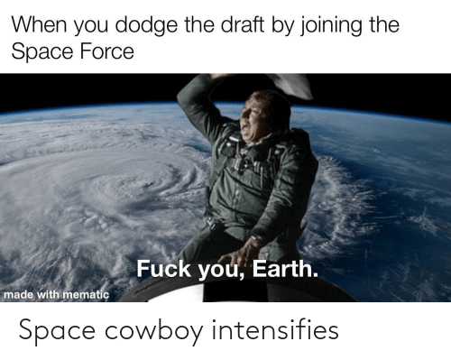 Intensifies: When you dodge the draft by joining the  Space Force  Fuck you, Earth.  made with mematic Space cowboy intensifies