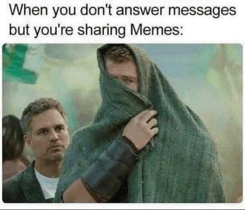 Memes, Answer, and You: When you don't answer messages  but you're sharing Memes: