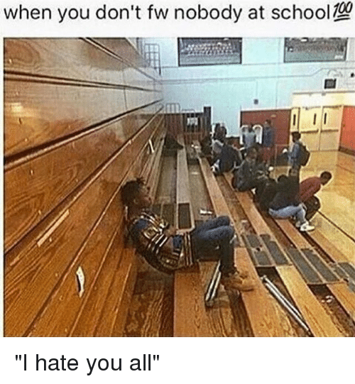 """I Hate You All: when you don't fw nobody at school 29 """"I hate you all"""""""