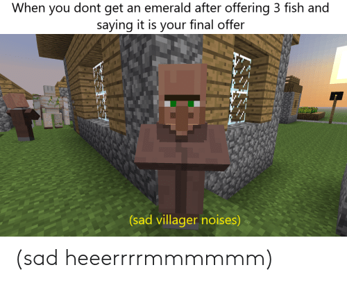Fish, Sad, and Emerald: When you dont get an emerald after offering 3 fish and  saying it is your final offer  (sad villager noises) (sad heeerrrrmmmmmm)