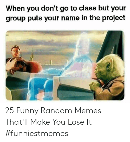 The Project: When you don't go to class but your  group puts your name in the project 25 Funny Random Memes That'll Make You Lose It #funniestmemes