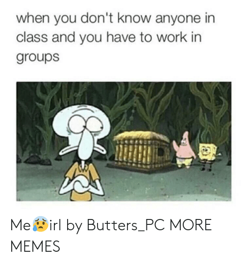 butters: when you don't know anyone in  class and you have to work in  groups Me😰irl by Butters_PC MORE MEMES