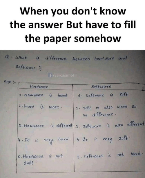 Software, Answer, and Paper: When you don't know  the answer But have to fill  the paper somehow  Q.What  * difference between hard ware and  8oft ware ?  f/Sarcasmiol  Ans -  Hardware  8oftisare  8oft ·  1.Hard ware  hard.  is  1. Soft ware  is  2. Hard is ware.  2. Soft is also ware 80  no difference.  3. Hard tware  is difterent 3. Software. is alco different  zoft.  hard: 4 .1t it  4 It is  very  very  hard.  is not  5. Hardware  5. Software is not  8oft ·