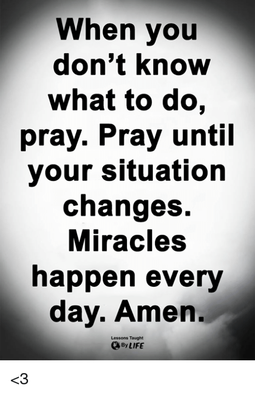 Miracles: When you  don't know  what to do,  pray. Pray until  your situation  changes.  Miracles  happen every  day. Amen.  Lessons Taught  By LIFE <3