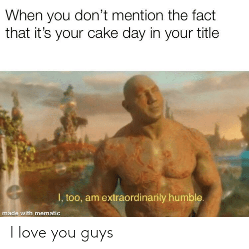 I Love You Guys: When you don't mention the fact  that it's your cake day in your title  I, too, am extraordinarily humble  made with mematic I love you guys