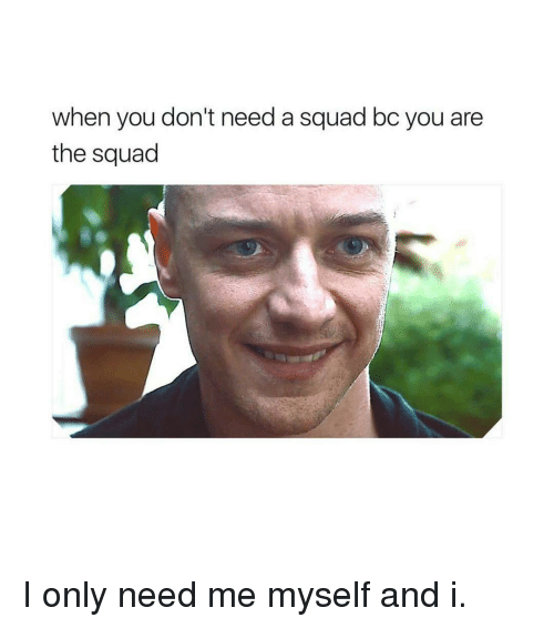 When You Don't Need a Squad Bc You Are the Squad I Only Need