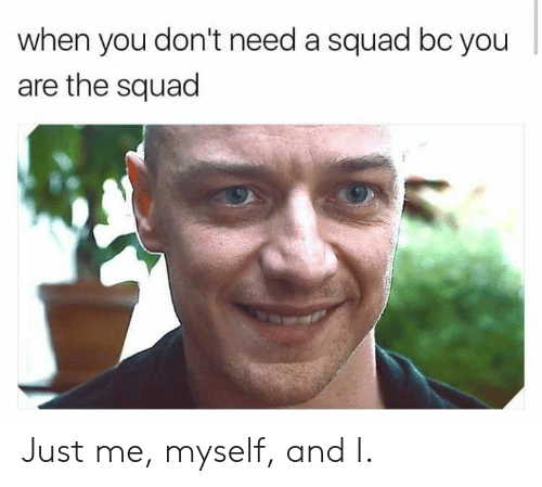 The Squad: when you don't need a squad bc you  are the squad Just me, myself, and I.