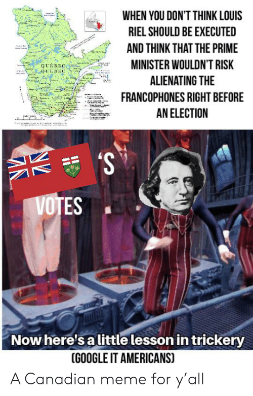 Canadian Meme: WHEN YOU DON'T THINK LOUIS  RIEL SHOULD BE EXECUTED  AND THINK THAT THE PRIME  MINISTER WOULDN'T RISK  QUEBEC  0UEBEC  ALIENATING THE  FRANCOPHONES RIGHT BEFORE  tedaidu  ww.a  AN ELECTION  VOTES  Now here's a little lesson in trickery  (GOOGLE IT AMERICANS) A Canadian meme for y'all
