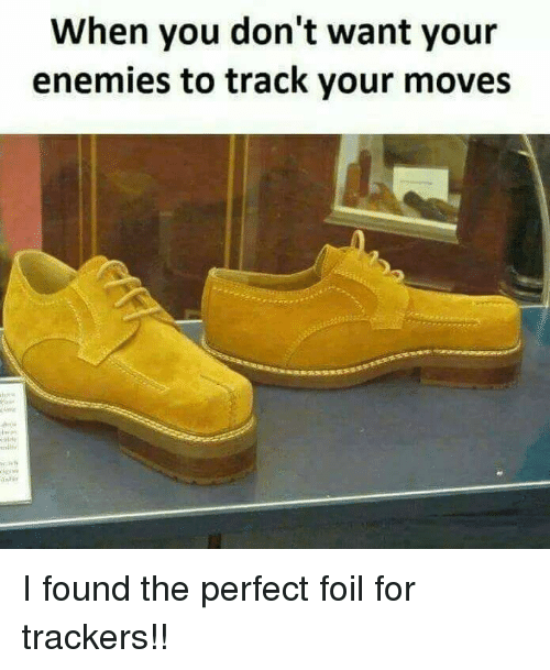 Your Moves: When you don't want your  enemies to track your moves I found the perfect foil for trackers!!
