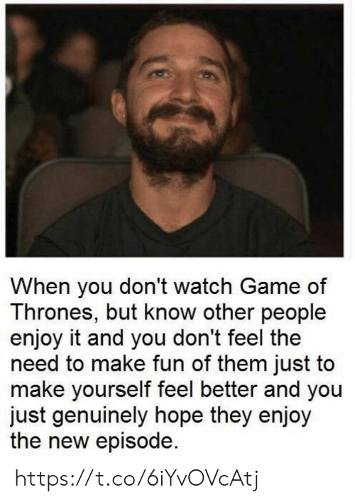 Game of Thrones, Memes, and Game: When you don't watch Game of  Thrones, but know other people  enjoy it and you don't feel the  need to make fun of them just to  make yourself feel better and you  just genuinely hope they enjoy  the new episode. https://t.co/6iYvOVcAtj