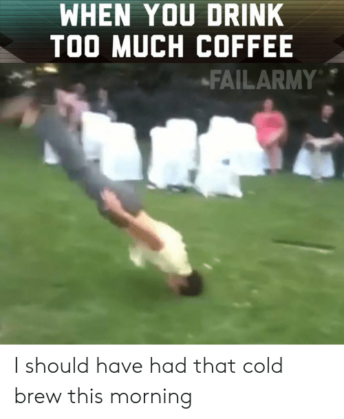 Cold Brew: WHEN YOU DRINK  TOO MUCH COFFEE  -FAILARMY I should have had that cold brew this morning