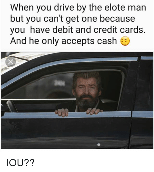 Drive By, Memes, and Credit Cards: When you drive by the elote man  but you can't get one because  you have debit and credit cards.  And he only accepts cash IOU??