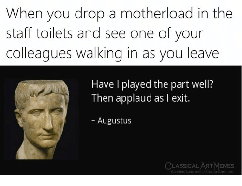 Facebook, Memes, and facebook.com: When you drop a motherload in the  staff toilets and see one of your  colleaques walking in as you leave  Have I played the part well?  Then applaud as I exit.  Augustus  LASSICAL ART MEMES  facebook.com/classicalart