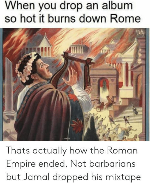 Empire, Roman, and Rome: When you drop an album  so hot it burns down Rome Thats actually how the Roman Empire ended. Not barbarians but Jamal dropped his mixtape