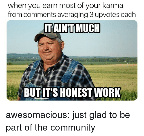 Community, Tumblr, and Blog: when you earn most of your karma  from comments averaging 3 upvotes each  ITAIN'T MUCH  BUTITS HONESTWORK awesomacious:  just glad to be part of the community