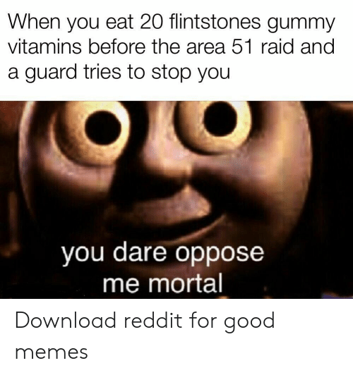 Oppose: When you eat 20 flintstones gummy  vitamins before the area 51 raid and  a guard tries to stop you  you dare oppose  me mortal Download reddit for good memes