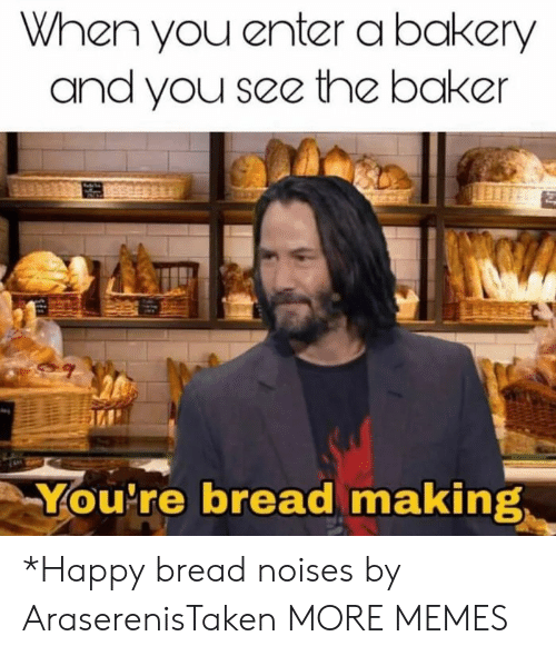 Bakery: When you enter a bakery  and you see the baker  You're bread making *Happy bread noises by AraserenisTaken MORE MEMES