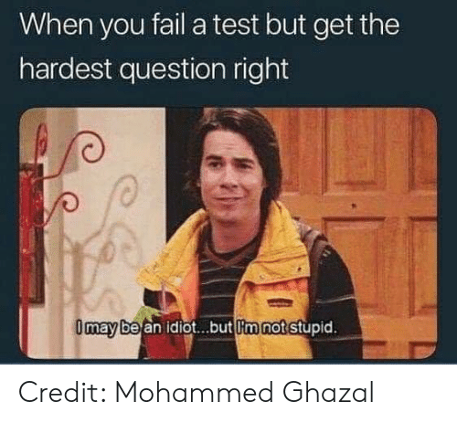 Fail, Memes, and Test: When you fail a test but get the  hardest question right  be an idiot...but lim not stupid  may Credit: Mohammed Ghazal