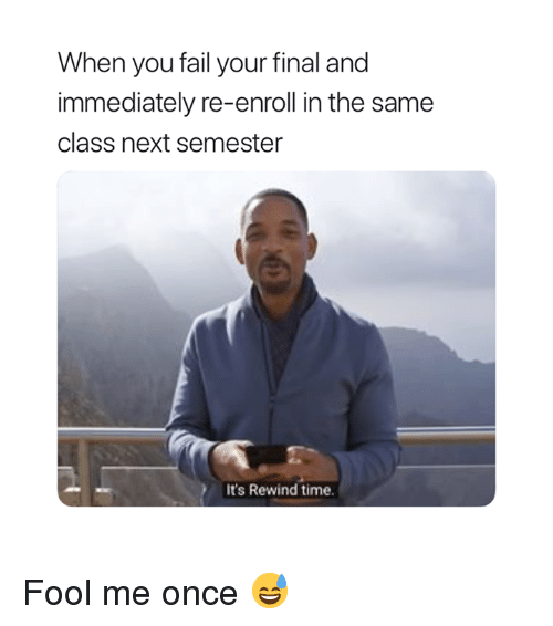 Fail, Time, and Once: When you fail your final and  immediately re-enroll in the same  class next semester  It's Rewind time. Fool me once 😅
