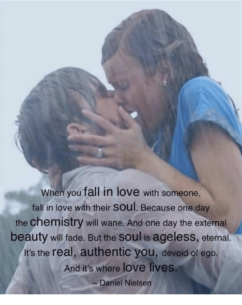 nielsen: When you fall in love with someone,  fall in love with their soul. Because one day  the chemistry will wane. And one day the external  beauty will fade. But the soul is ageless, eternal.  It's the real, authentic you, devoid of ego  And it's where love lives  Daniel Nielsen
