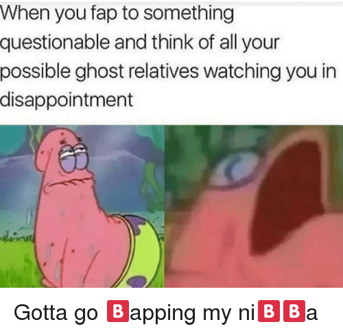 Ghost, Think, and All: When you fap to something  questionable and think of all your  possible ghost relatives watching you in  disappointment <p>Gotta go 🅱️apping my ni🅱️🅱️a</p>