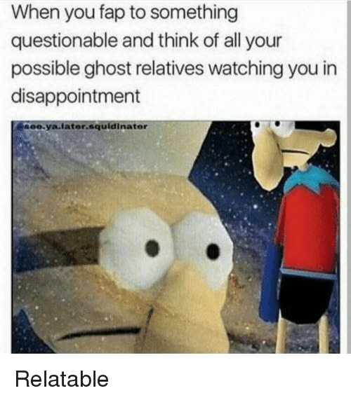 Ghost, Relatable, and Think: When you fap to something  questionable and think of all your  possible ghost relatives watching you in  disappointment  ee.ya.later.squldinator Relatable