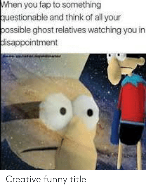 Funny, Ghost, and Think: When you fap to something  questionable and think of all your  possible ghost relatives watching you in Creative funny title