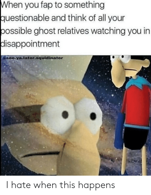 Ghost, Think, and All: When you fap to something  uestionable and think of all your  ossible ghost relatives watching you in  disappointment  see.ya.later.squidinater I hate when this happens