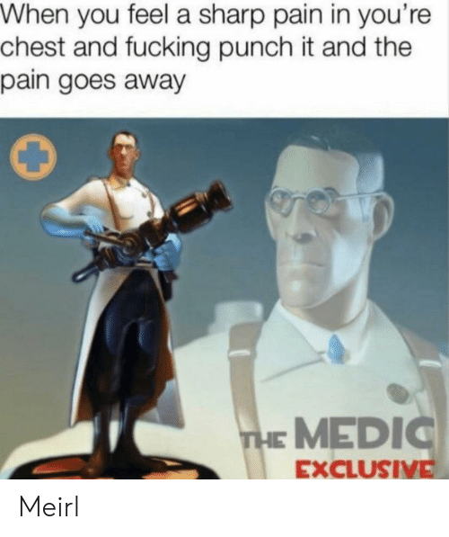 Chest: When you feel a sharp pain in you're  chest and fucking punch it and the  pain goes away  THE MEDIC  EXCLUSIVE Meirl