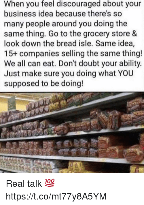 Business, Ability, and Doubt: When you feel discouraged about your  business idea because there's so  many people around you doing the  same thing. Go to the grocery store &  look down the bread isle. Same idea,  15+ companies selling the same thing!  We all can eat. Don't doubt your ability.  Just make sure you doing what YOU  supposed to be doing! Real talk 💯 https://t.co/mt77y8A5YM